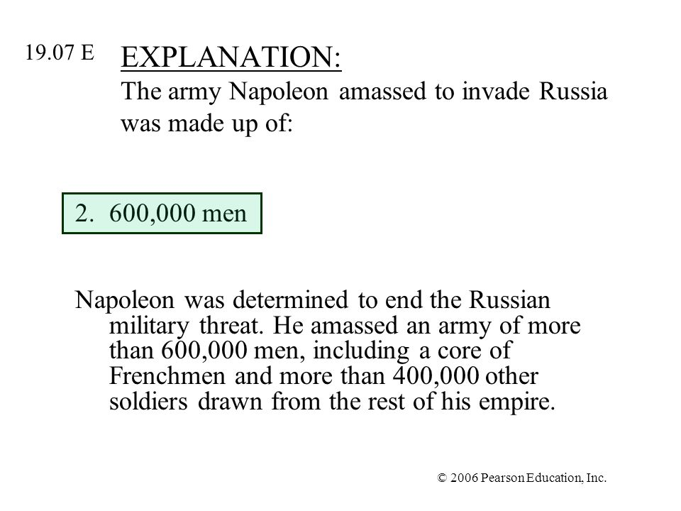 © 2006 Pearson Education, Inc. EXPLANATION: The army Napoleon amassed to invade Russia was made up of: 2.600,000 men Napoleon was determined to end th