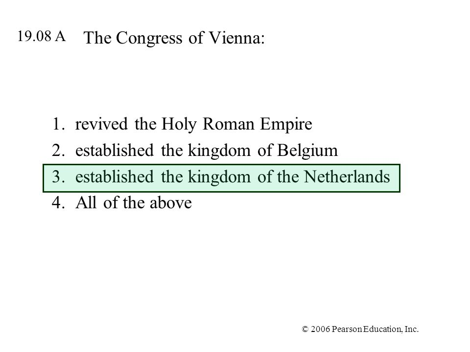 © 2006 Pearson Education, Inc. The Congress of Vienna: 1.revived the Holy Roman Empire 2.established the kingdom of Belgium 3.established the kingdom