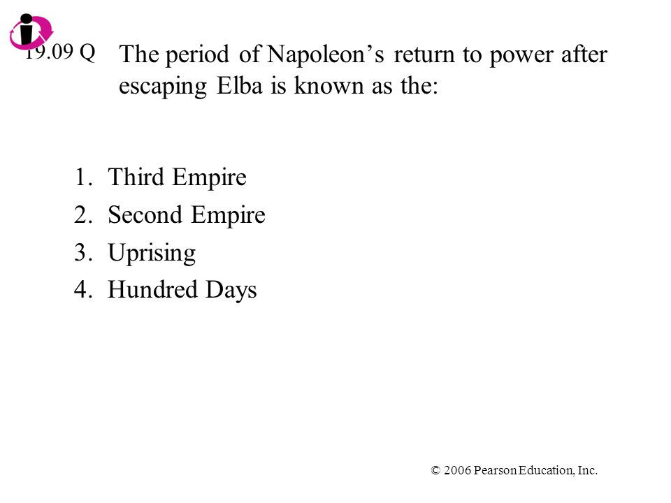 © 2006 Pearson Education, Inc. The period of Napoleons return to power after escaping Elba is known as the: 1.Third Empire 2.Second Empire 3.Uprising