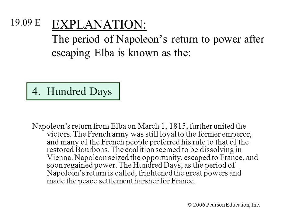 © 2006 Pearson Education, Inc. EXPLANATION: The period of Napoleons return to power after escaping Elba is known as the: 4.Hundred Days Napoleons retu