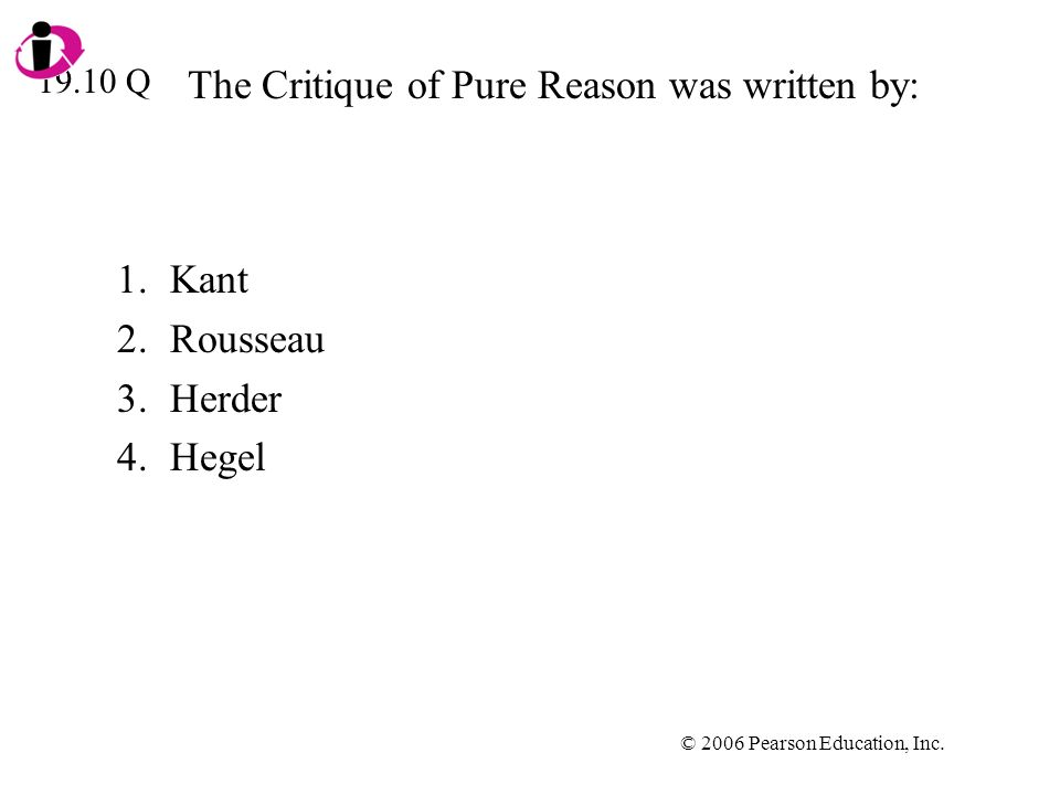 © 2006 Pearson Education, Inc. The Critique of Pure Reason was written by: 1.Kant 2.Rousseau 3.Herder 4.Hegel 19.10 Q