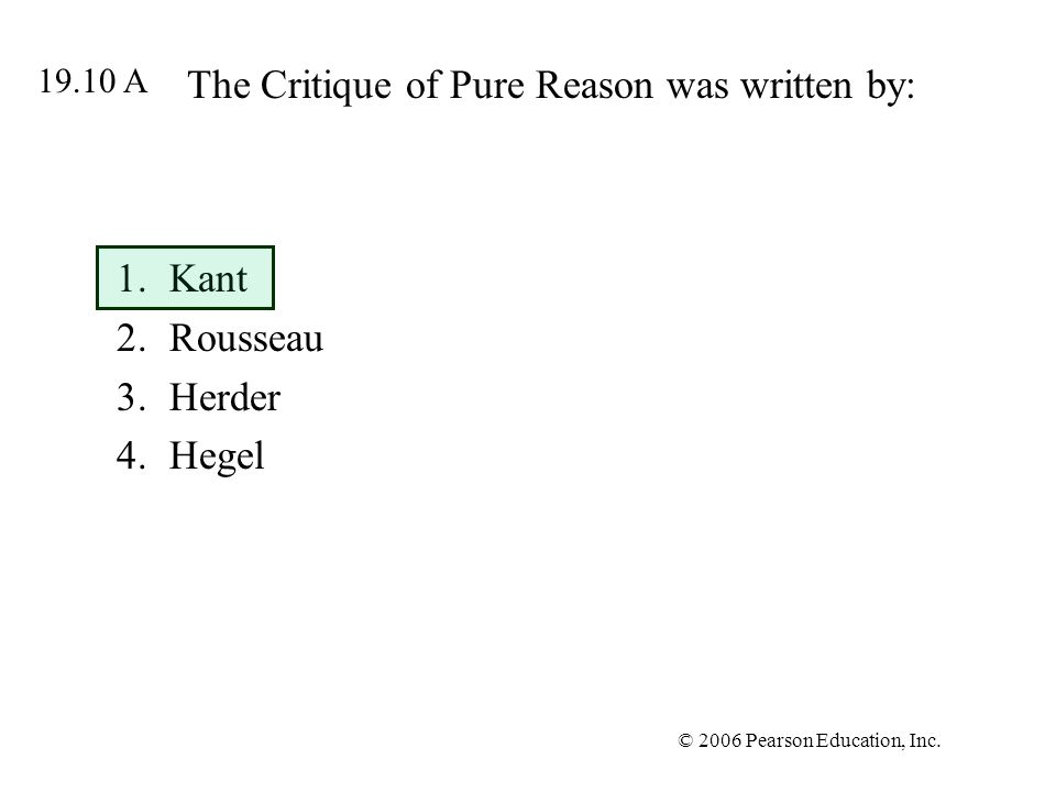 © 2006 Pearson Education, Inc. The Critique of Pure Reason was written by: 1.Kant 2.Rousseau 3.Herder 4.Hegel 19.10 A
