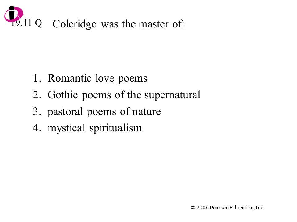 © 2006 Pearson Education, Inc. Coleridge was the master of: 1.Romantic love poems 2.Gothic poems of the supernatural 3.pastoral poems of nature 4.myst