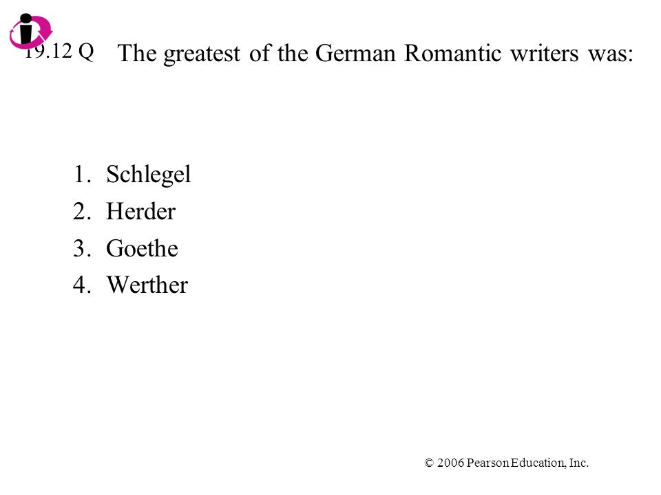 © 2006 Pearson Education, Inc. The greatest of the German Romantic writers was: 1.Schlegel 2.Herder 3.Goethe 4.Werther 19.12 Q