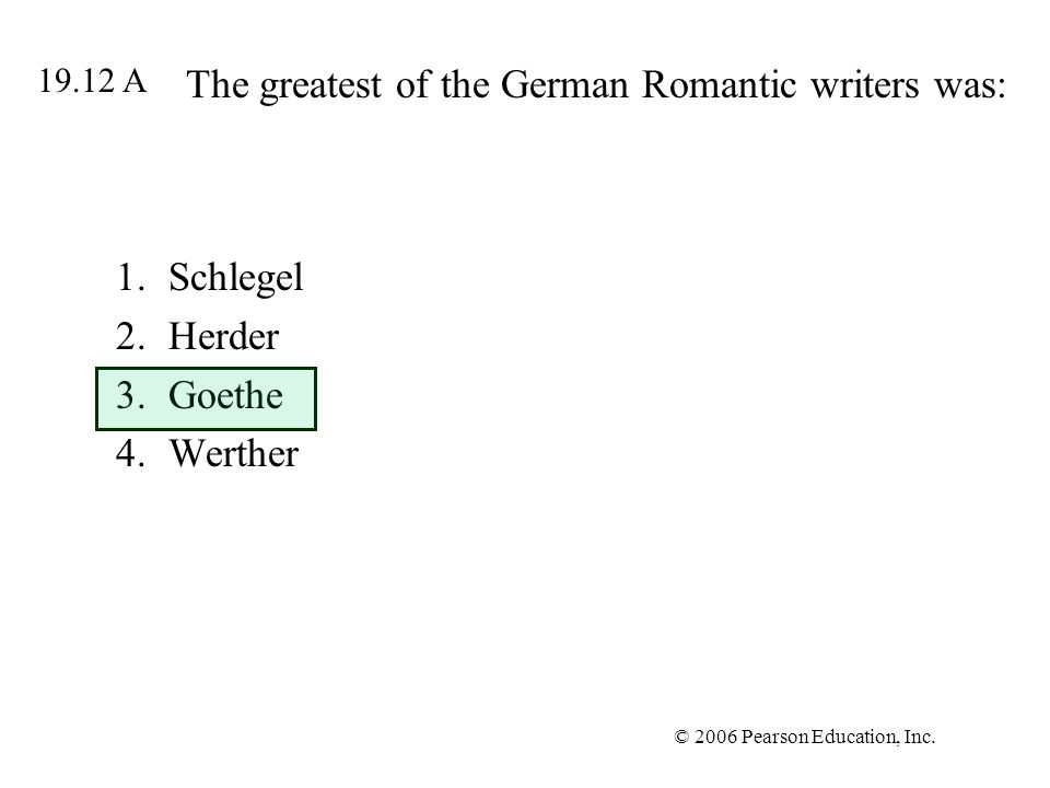 © 2006 Pearson Education, Inc. The greatest of the German Romantic writers was: 1.Schlegel 2.Herder 3.Goethe 4.Werther 19.12 A