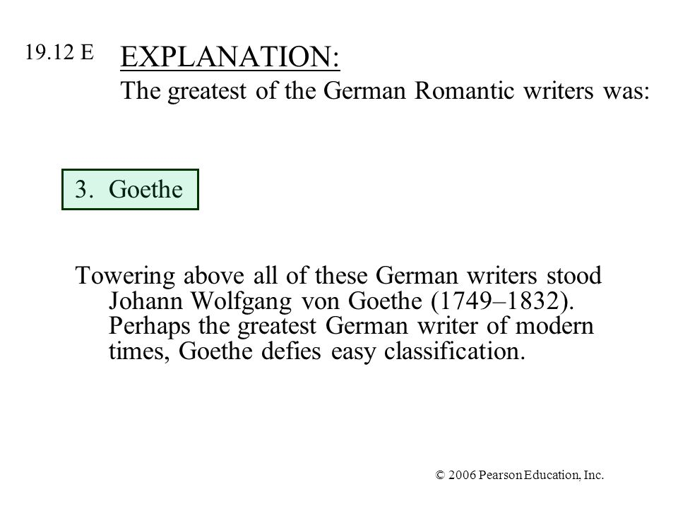 © 2006 Pearson Education, Inc. EXPLANATION: The greatest of the German Romantic writers was: 3.Goethe Towering above all of these German writers stood