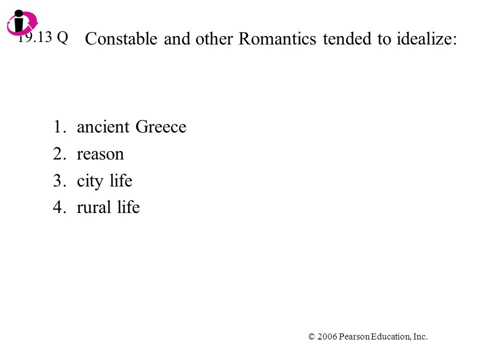 © 2006 Pearson Education, Inc. Constable and other Romantics tended to idealize: 1.ancient Greece 2.reason 3.city life 4.rural life 19.13 Q