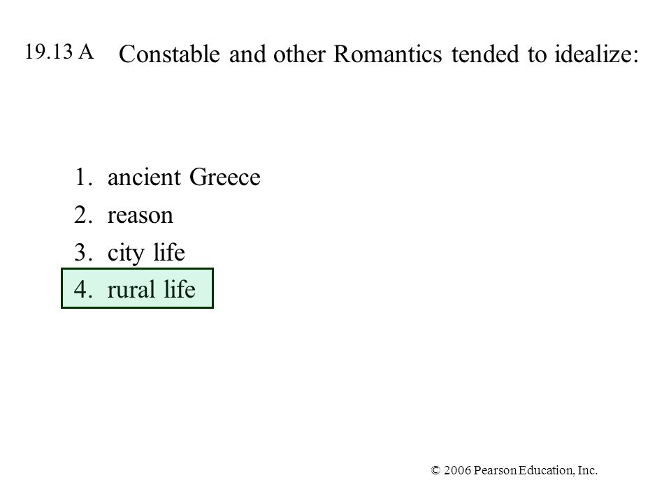 © 2006 Pearson Education, Inc. Constable and other Romantics tended to idealize: 1.ancient Greece 2.reason 3.city life 4.rural life 19.13 A