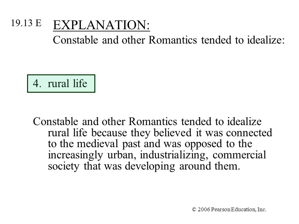 © 2006 Pearson Education, Inc. EXPLANATION: Constable and other Romantics tended to idealize: 4.rural life Constable and other Romantics tended to ide