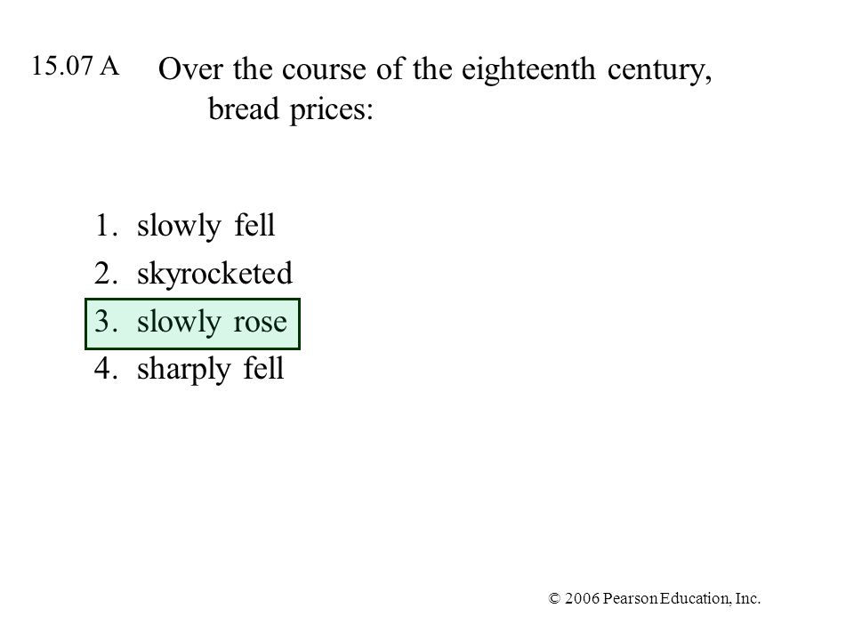 © 2006 Pearson Education, Inc. Over the course of the eighteenth century, bread prices: 1.slowly fell 2.skyrocketed 3.slowly rose 4.sharply fell 15.07