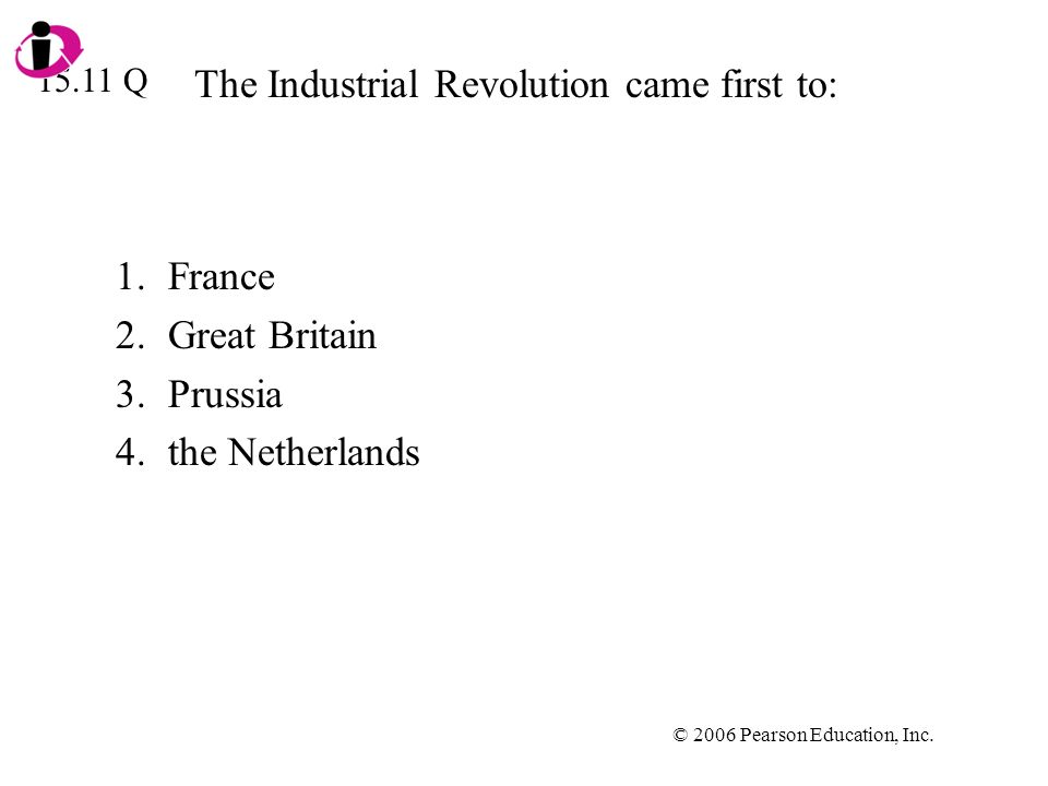 © 2006 Pearson Education, Inc. The Industrial Revolution came first to: 1.France 2.Great Britain 3.Prussia 4.the Netherlands 15.11 Q