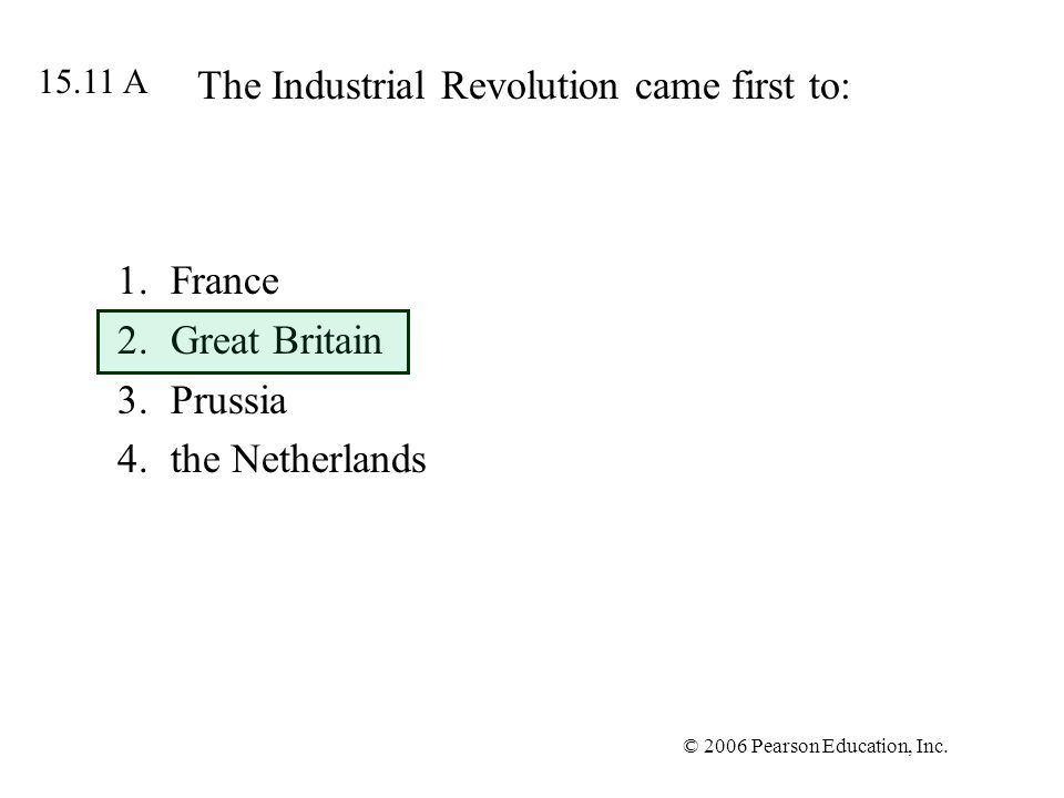 © 2006 Pearson Education, Inc. The Industrial Revolution came first to: 1.France 2.Great Britain 3.Prussia 4.the Netherlands 15.11 A