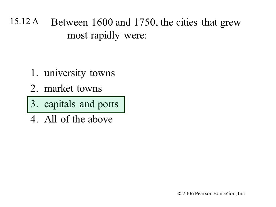 © 2006 Pearson Education, Inc. Between 1600 and 1750, the cities that grew most rapidly were: 1.university towns 2.market towns 3.capitals and ports 4