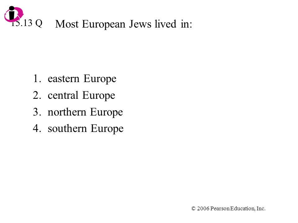 © 2006 Pearson Education, Inc. Most European Jews lived in: 1.eastern Europe 2.central Europe 3.northern Europe 4.southern Europe 15.13 Q