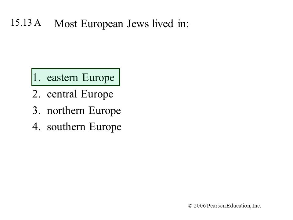 © 2006 Pearson Education, Inc. Most European Jews lived in: 1.eastern Europe 2.central Europe 3.northern Europe 4.southern Europe 15.13 A
