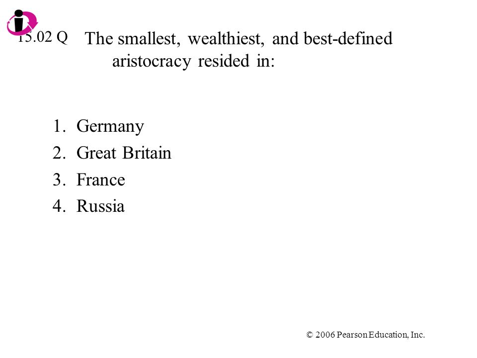 © 2006 Pearson Education, Inc. The smallest, wealthiest, and best-defined aristocracy resided in: 1.Germany 2.Great Britain 3.France 4.Russia 15.02 Q