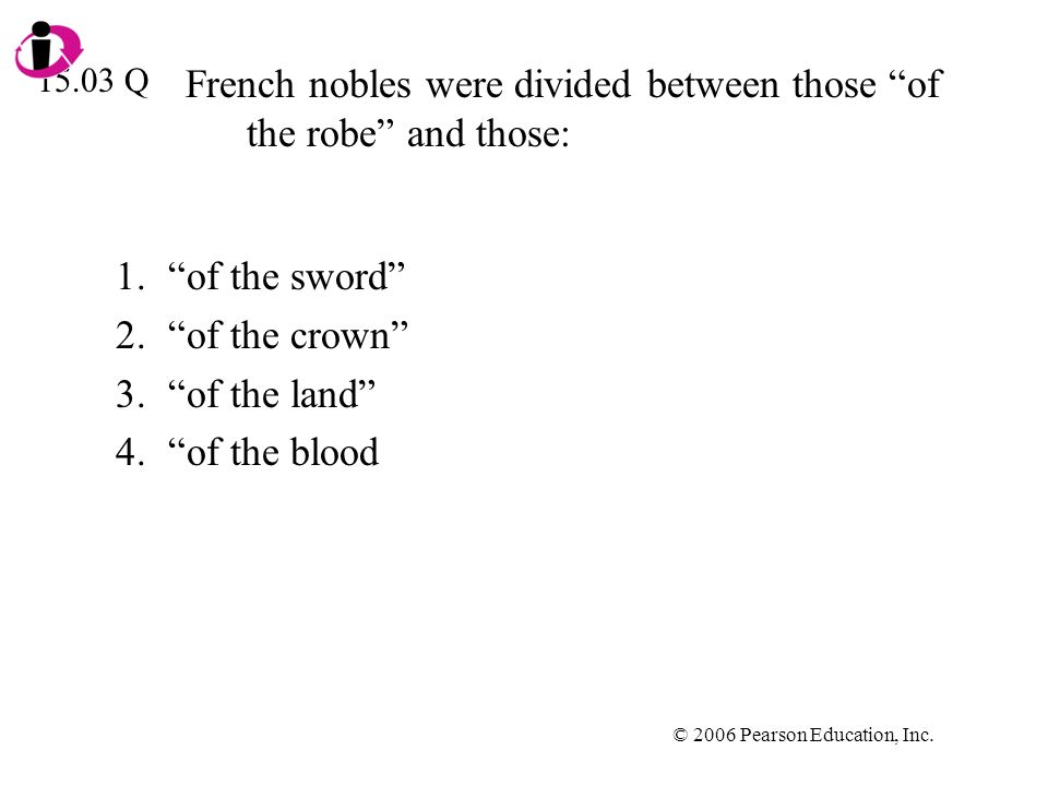 © 2006 Pearson Education, Inc. French nobles were divided between those of the robe and those: 1.of the sword 2.of the crown 3.of the land 4.of the bl