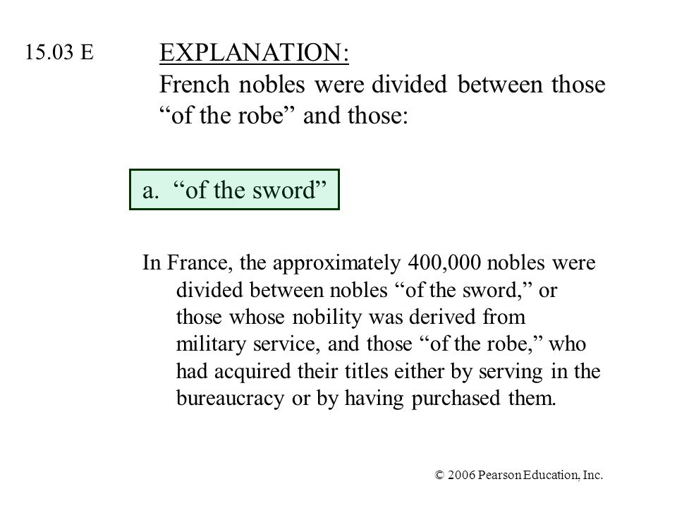 © 2006 Pearson Education, Inc. EXPLANATION: French nobles were divided between those of the robe and those: a. of the sword In France, the approximate