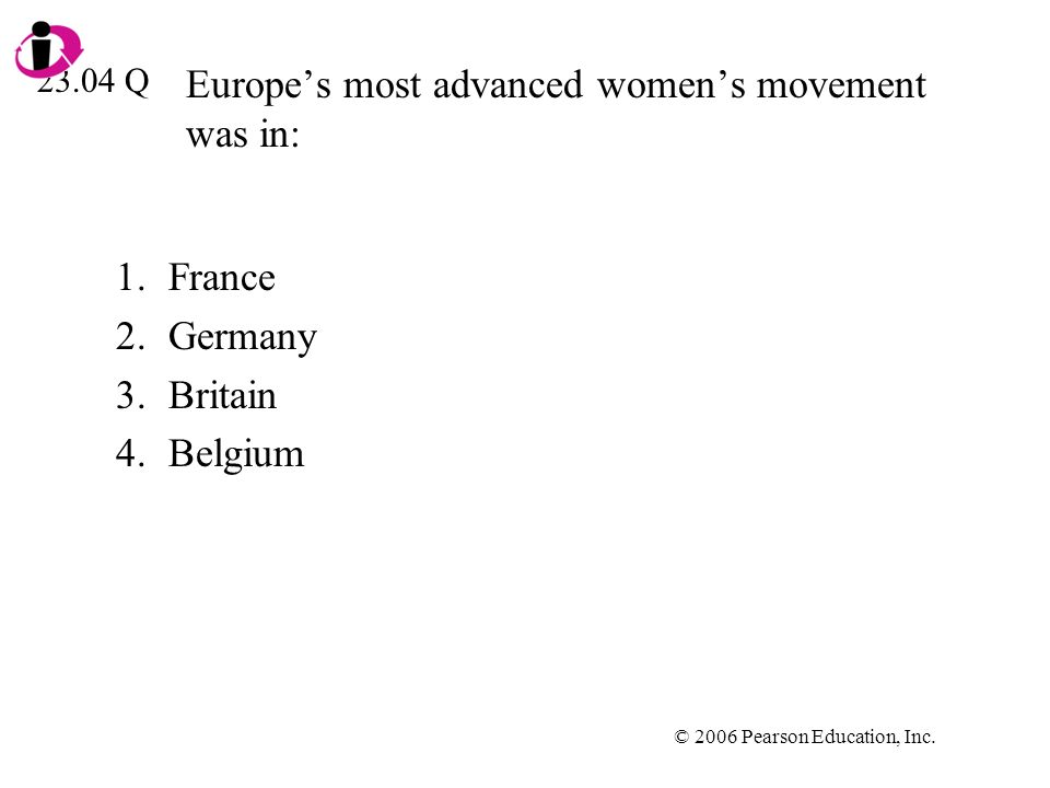 © 2006 Pearson Education, Inc. Europes most advanced womens movement was in: 1.France 2.Germany 3.Britain 4.Belgium 23.04 Q