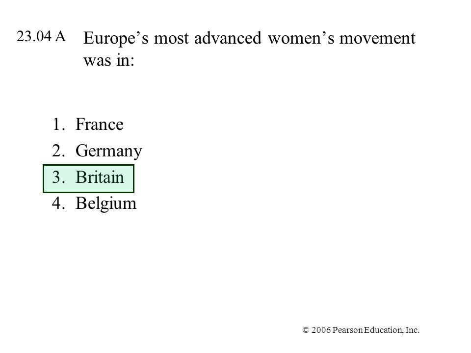 © 2006 Pearson Education, Inc. Europes most advanced womens movement was in: 1.France 2.Germany 3.Britain 4.Belgium 23.04 A
