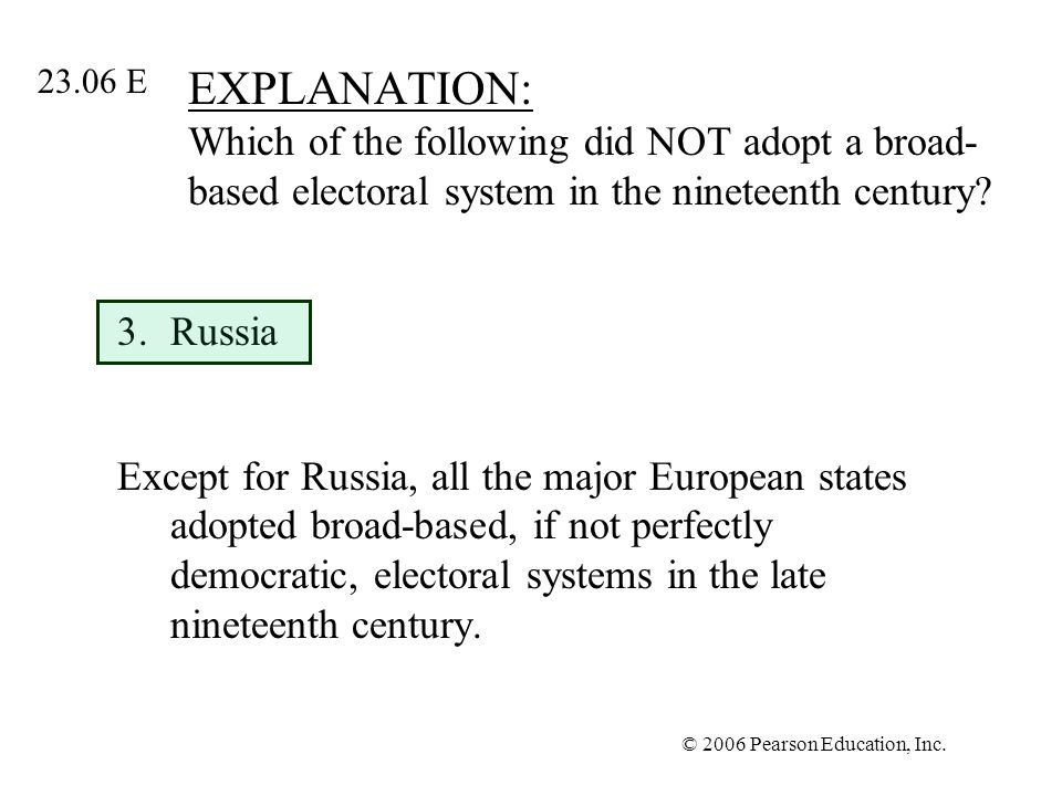 © 2006 Pearson Education, Inc. EXPLANATION: Which of the following did NOT adopt a broad- based electoral system in the nineteenth century? 3.Russia E