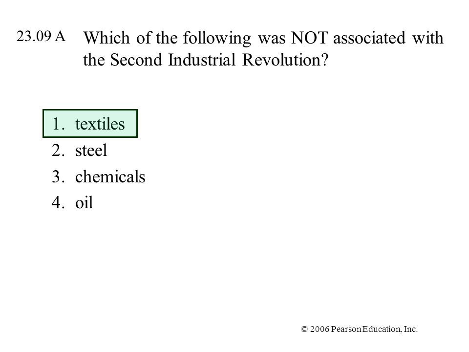 © 2006 Pearson Education, Inc. Which of the following was NOT associated with the Second Industrial Revolution? 1.textiles 2.steel 3.chemicals 4.oil 2