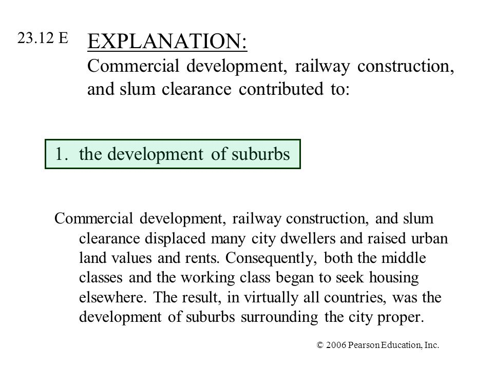© 2006 Pearson Education, Inc. EXPLANATION: Commercial development, railway construction, and slum clearance contributed to: 1.the development of subu