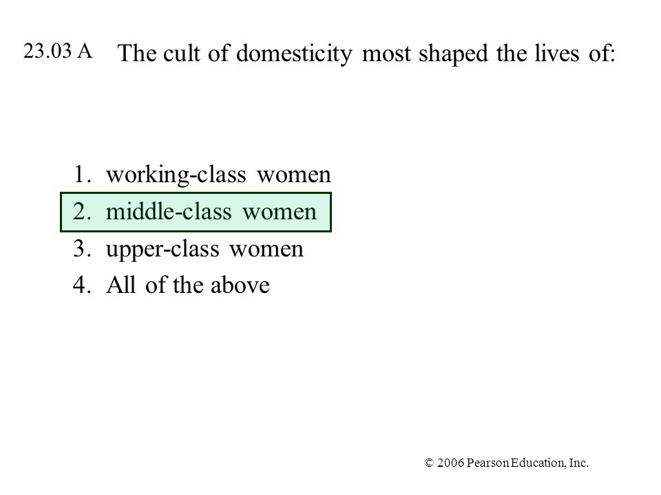 © 2006 Pearson Education, Inc. The cult of domesticity most shaped the lives of: 1.working-class women 2.middle-class women 3.upper-class women 4.All