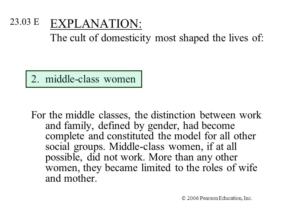 © 2006 Pearson Education, Inc. EXPLANATION: The cult of domesticity most shaped the lives of: 2.middle-class women For the middle classes, the distinc