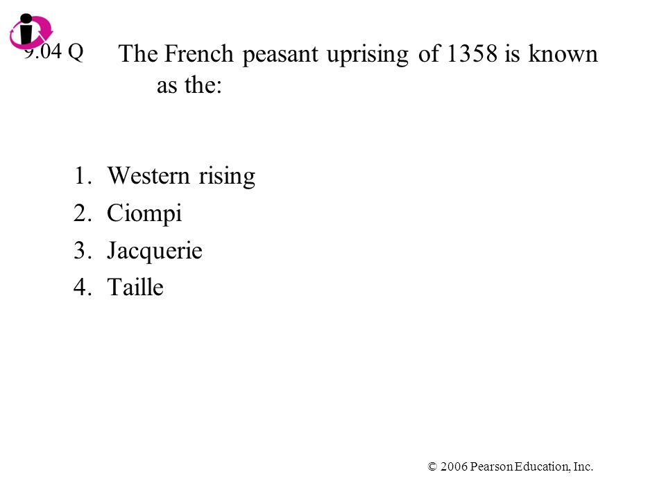 © 2006 Pearson Education, Inc. The French peasant uprising of 1358 is known as the: 1.Western rising 2.Ciompi 3.Jacquerie 4.Taille 9.04 Q