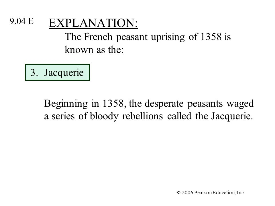 © 2006 Pearson Education, Inc. EXPLANATION: The French peasant uprising of 1358 is known as the: 3.Jacquerie Beginning in 1358, the desperate peasants