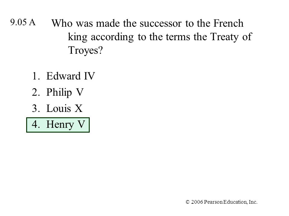 © 2006 Pearson Education, Inc. Who was made the successor to the French king according to the terms the Treaty of Troyes? 1.Edward IV 2.Philip V 3.Lou