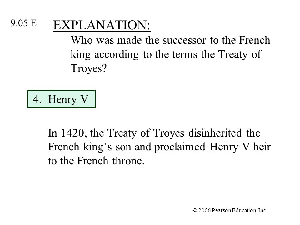 © 2006 Pearson Education, Inc. EXPLANATION: Who was made the successor to the French king according to the terms the Treaty of Troyes? 4.Henry V In 14