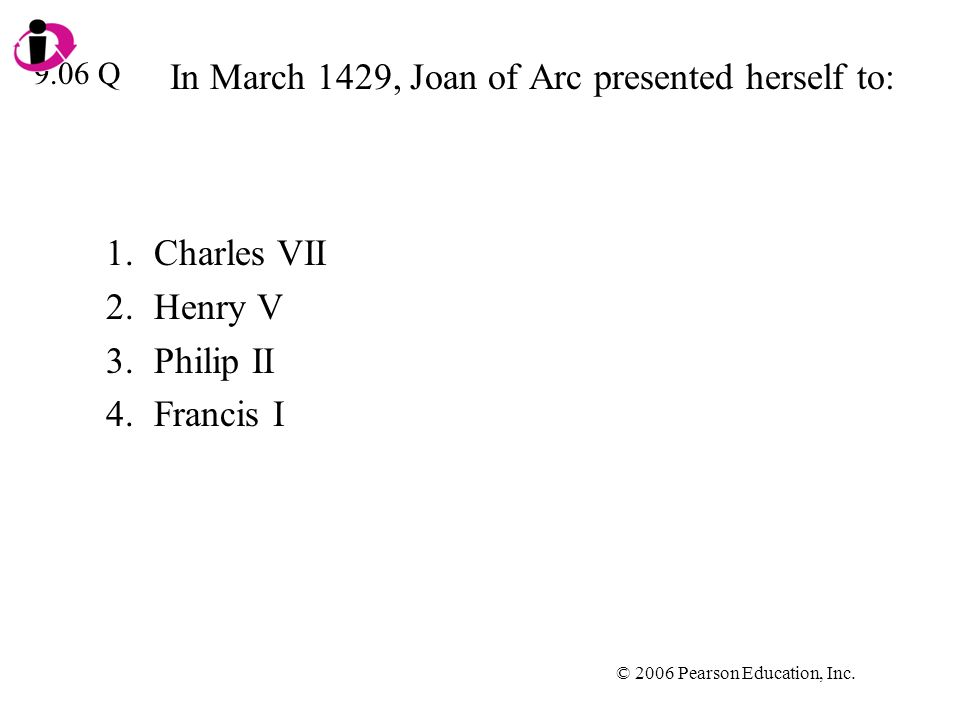 © 2006 Pearson Education, Inc. In March 1429, Joan of Arc presented herself to: 1.Charles VII 2.Henry V 3.Philip II 4.Francis I 9.06 Q