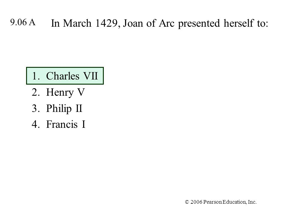 © 2006 Pearson Education, Inc. In March 1429, Joan of Arc presented herself to: 1.Charles VII 2.Henry V 3.Philip II 4.Francis I 9.06 A