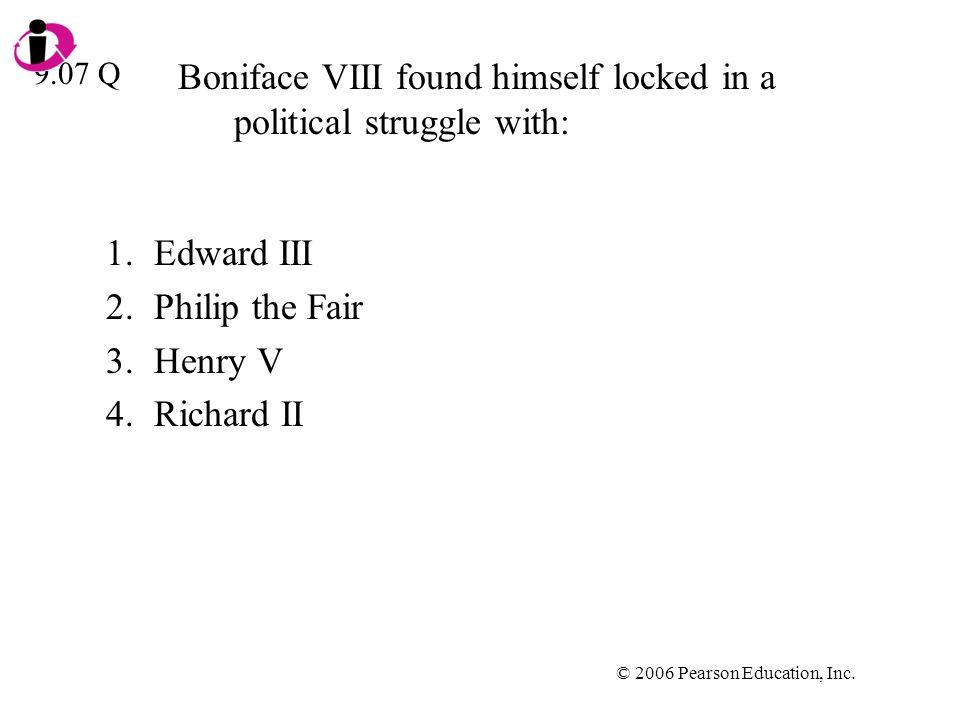 © 2006 Pearson Education, Inc. Boniface VIII found himself locked in a political struggle with: 1.Edward III 2.Philip the Fair 3.Henry V 4.Richard II