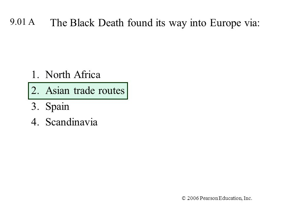 © 2006 Pearson Education, Inc. The Black Death found its way into Europe via: 1.North Africa 2.Asian trade routes 3.Spain 4.Scandinavia 9.01 A