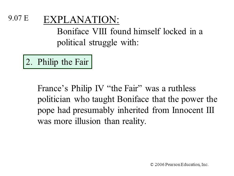 © 2006 Pearson Education, Inc. EXPLANATION: Boniface VIII found himself locked in a political struggle with: 2.Philip the Fair Frances Philip IV the F