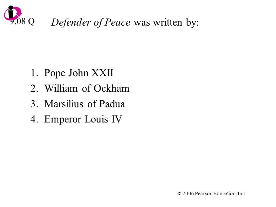 © 2006 Pearson Education, Inc. Defender of Peace was written by: 1.Pope John XXII 2.William of Ockham 3.Marsilius of Padua 4.Emperor Louis IV 9.08 Q