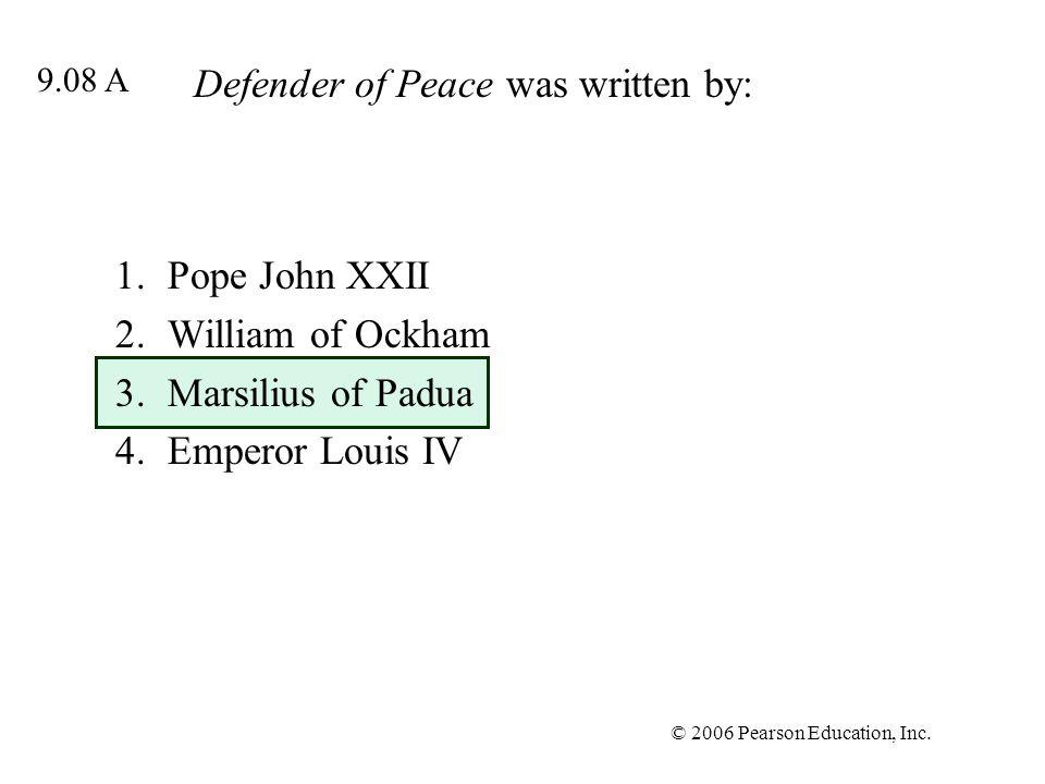 © 2006 Pearson Education, Inc. Defender of Peace was written by: 1.Pope John XXII 2.William of Ockham 3.Marsilius of Padua 4.Emperor Louis IV 9.08 A