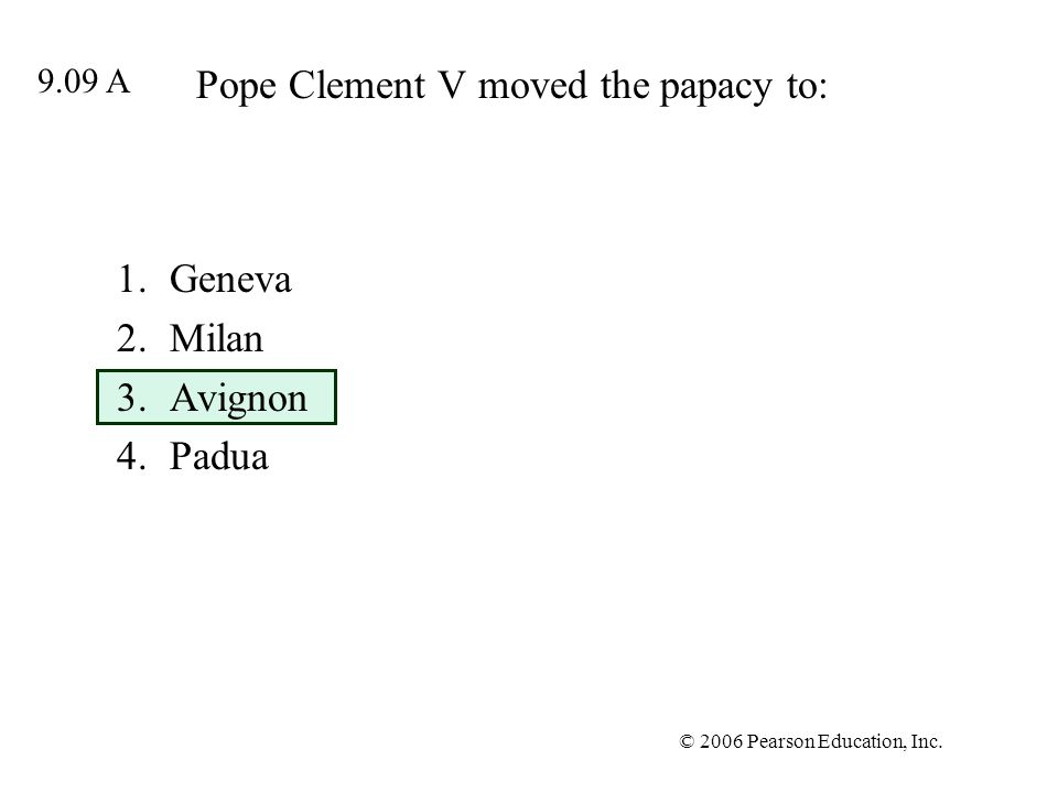 © 2006 Pearson Education, Inc. Pope Clement V moved the papacy to: 1.Geneva 2.Milan 3.Avignon 4.Padua 9.09 A
