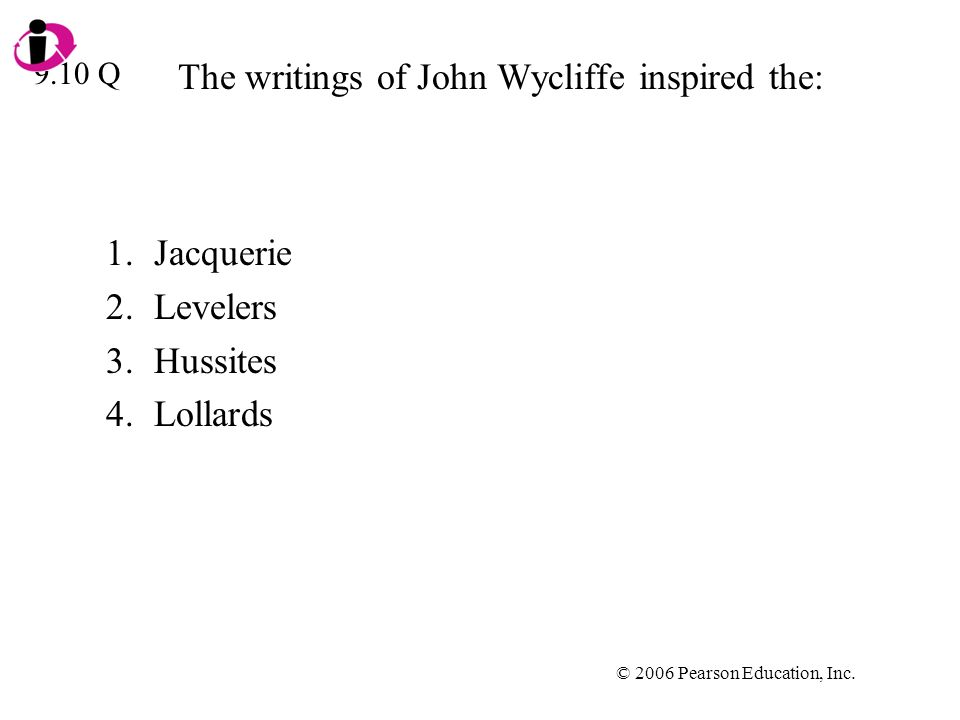 © 2006 Pearson Education, Inc. The writings of John Wycliffe inspired the: 1.Jacquerie 2.Levelers 3.Hussites 4.Lollards 9.10 Q