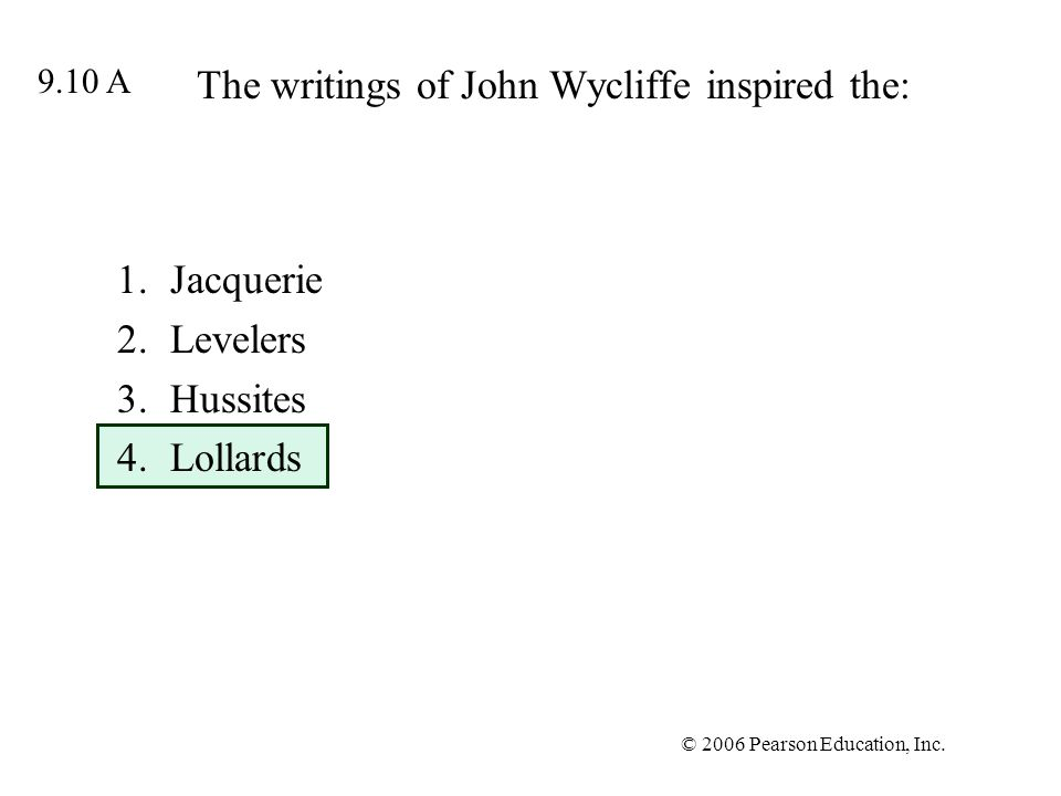 © 2006 Pearson Education, Inc. The writings of John Wycliffe inspired the: 1.Jacquerie 2.Levelers 3.Hussites 4.Lollards 9.10 A