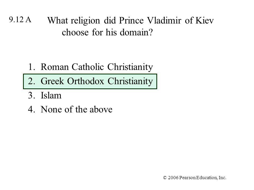 © 2006 Pearson Education, Inc. What religion did Prince Vladimir of Kiev choose for his domain? 1.Roman Catholic Christianity 2.Greek Orthodox Christi