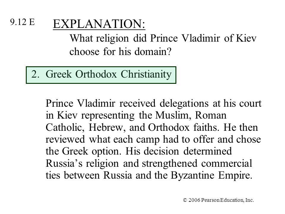 © 2006 Pearson Education, Inc. EXPLANATION: What religion did Prince Vladimir of Kiev choose for his domain? 2.Greek Orthodox Christianity Prince Vlad