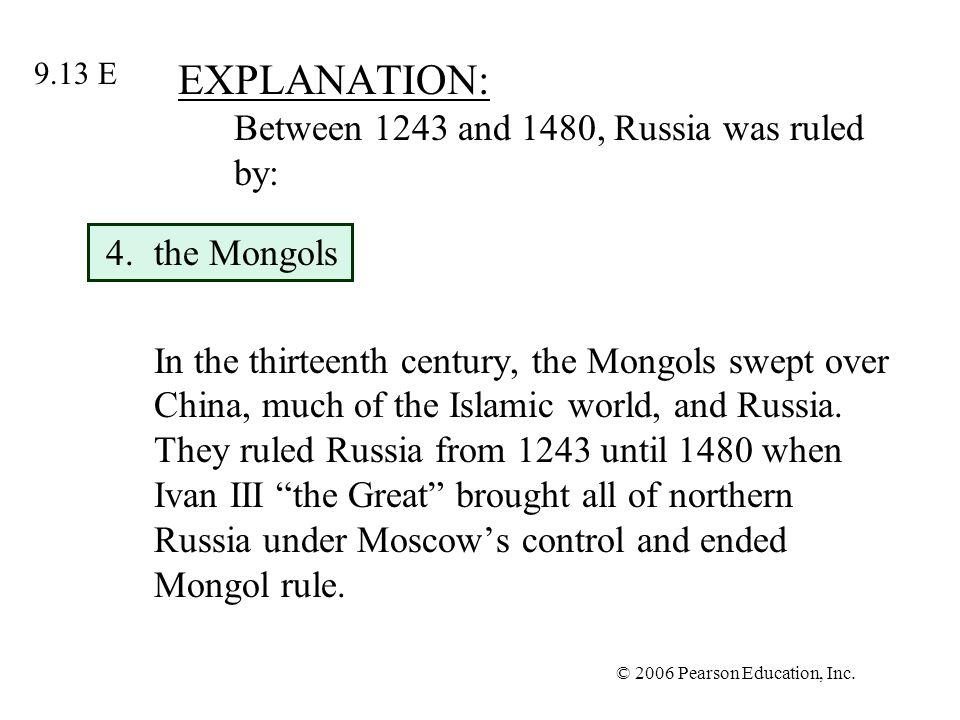 © 2006 Pearson Education, Inc. EXPLANATION: Between 1243 and 1480, Russia was ruled by: 4.the Mongols In the thirteenth century, the Mongols swept ove