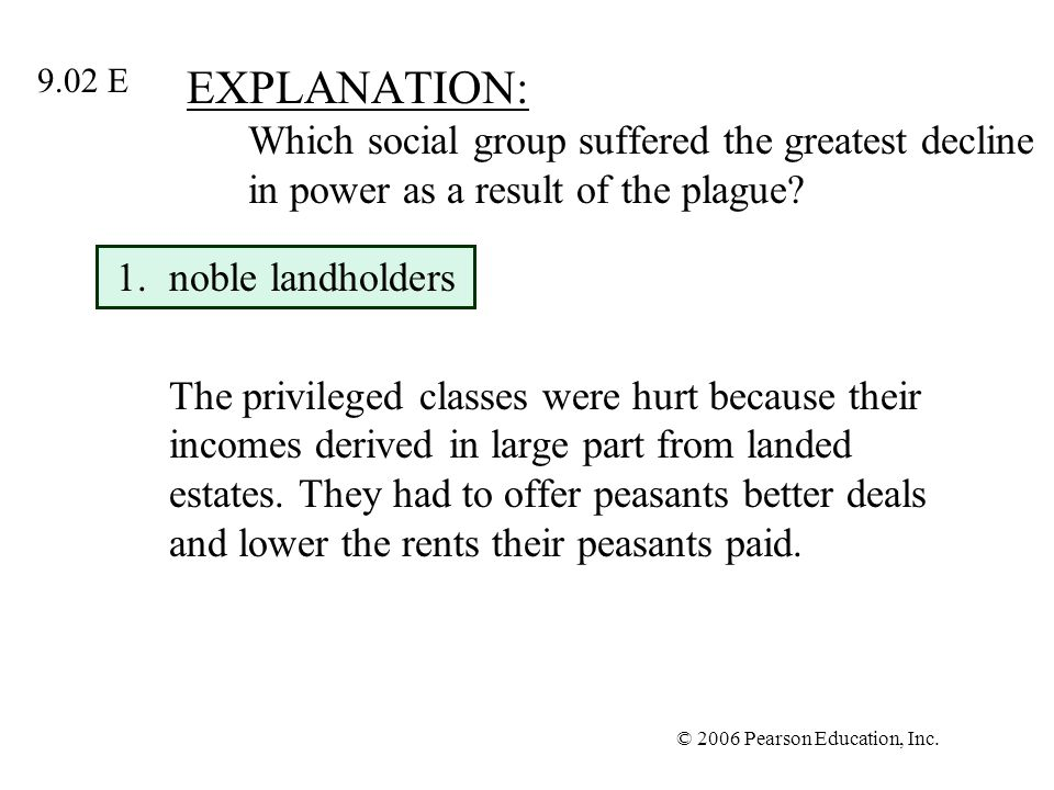 © 2006 Pearson Education, Inc. EXPLANATION: Which social group suffered the greatest decline in power as a result of the plague? 1.noble landholders T