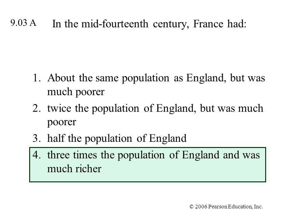 © 2006 Pearson Education, Inc. In the mid-fourteenth century, France had: 1.About the same population as England, but was much poorer 2.twice the popu