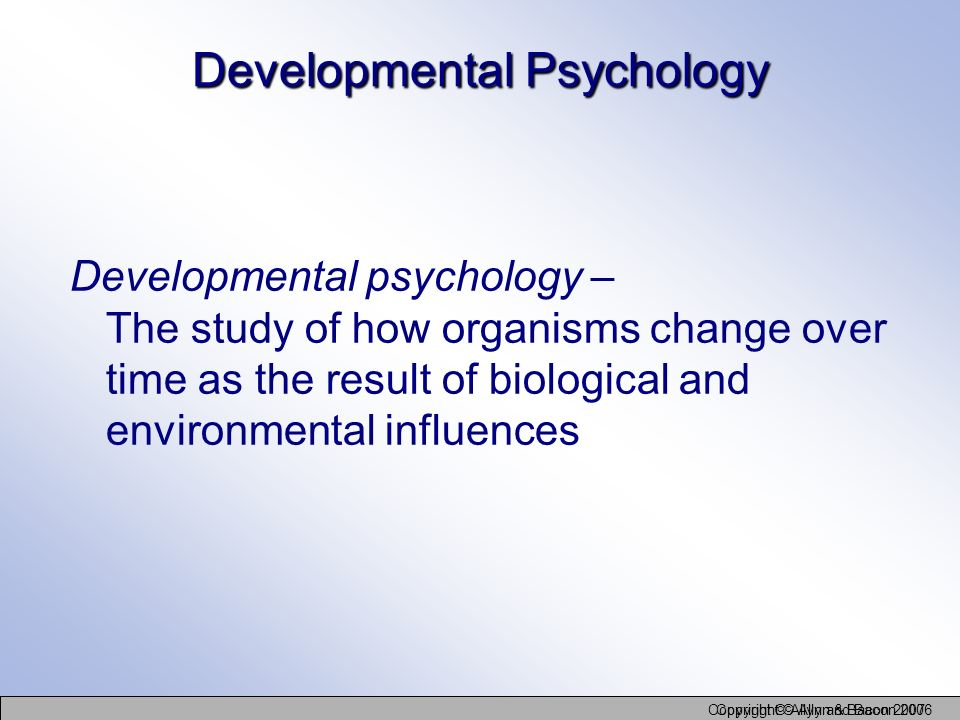 Copyright © Allyn and Bacon 2006 Copyright © Allyn & Bacon 2007 Developmental Psychology Developmental psychology – The study of how organisms change