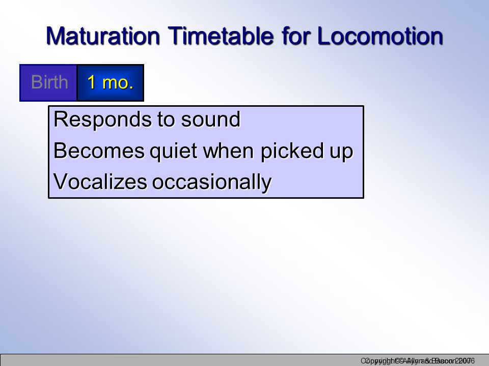 Copyright © Allyn and Bacon 2006 Copyright © Allyn & Bacon 2007 Maturation Timetable for Locomotion Responds to sound Becomes quiet when picked up Voc
